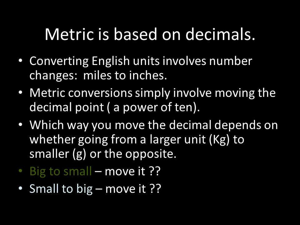 Metric is based on decimals. Converting English units involves number changes: miles to inches.