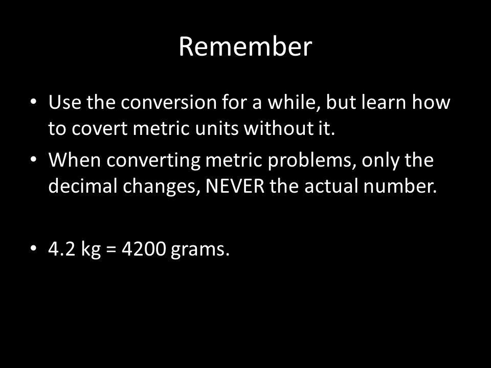 Remember Use the conversion for a while, but learn how to covert metric units without it.