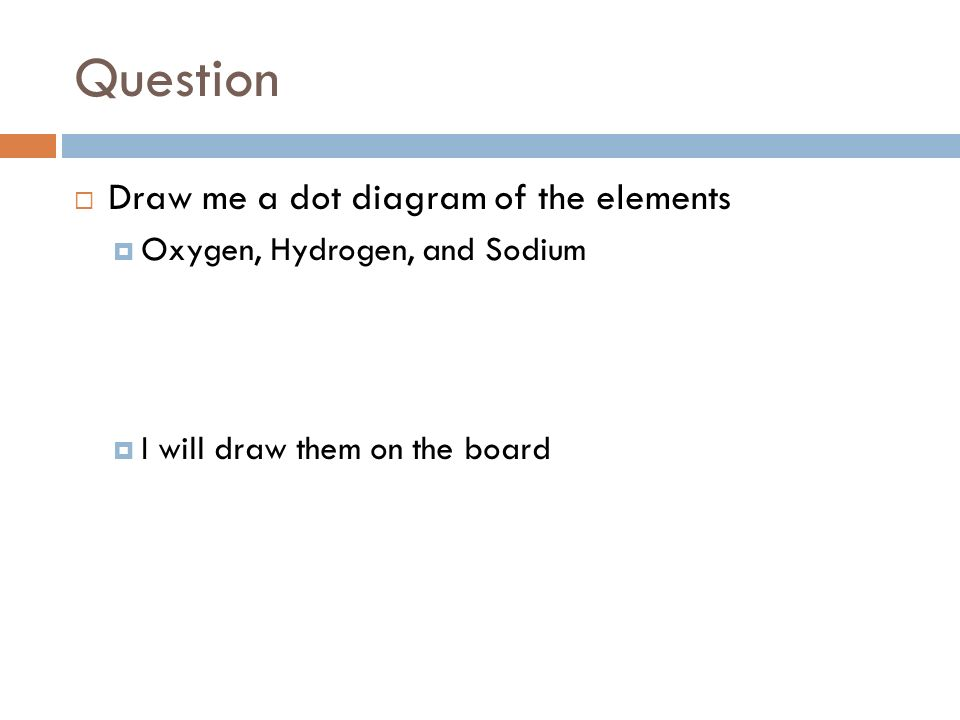 11 question  draw me a dot diagram of the elements  oxygen, hydrogen, and  sodium  i will draw them on the board