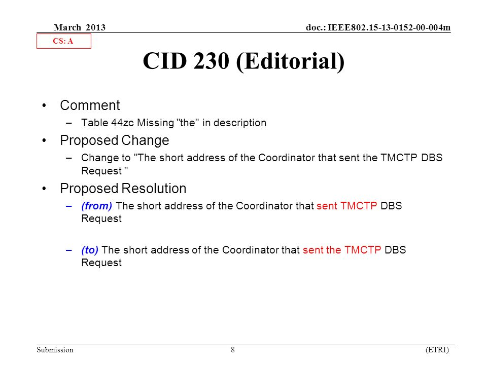 March 2013 doc.: IEEE m Submission 8 (ETRI) CID 230 (Editorial) Comment –Table 44zc Missing the in description Proposed Change –Change to The short address of the Coordinator that sent the TMCTP DBS Request Proposed Resolution –(from) The short address of the Coordinator that sent TMCTP DBS Request –(to) The short address of the Coordinator that sent the TMCTP DBS Request CS: A