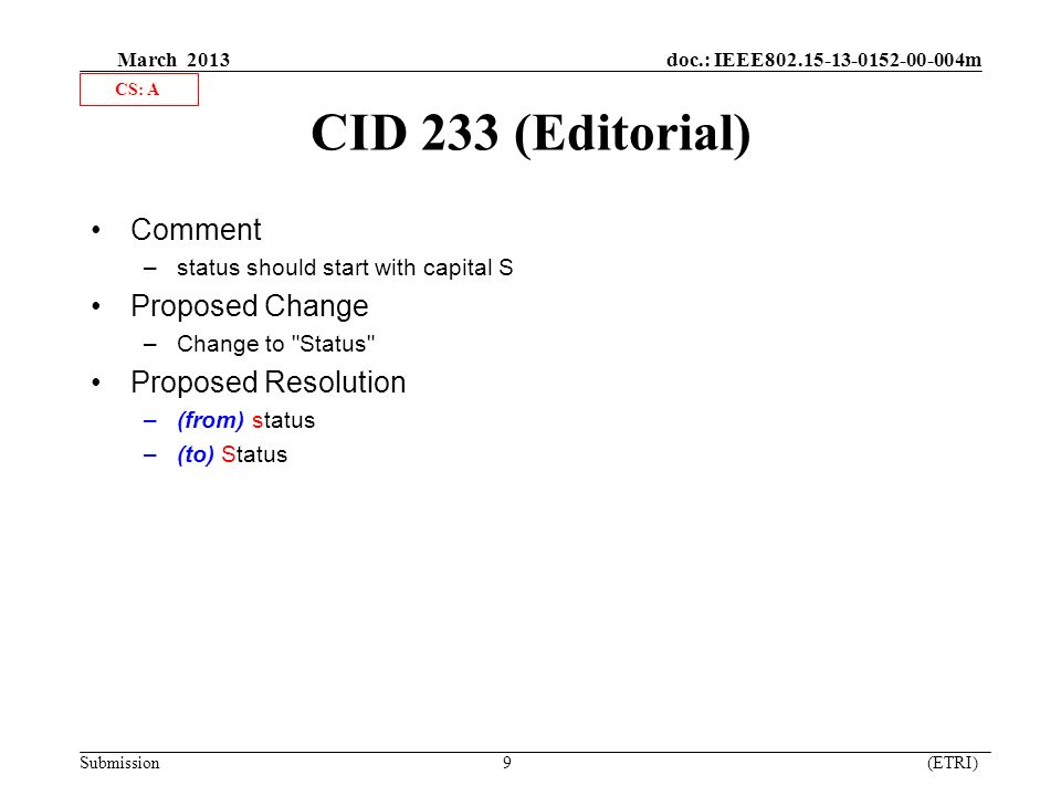 March 2013 doc.: IEEE m Submission 9 (ETRI) CID 233 (Editorial) Comment –status should start with capital S Proposed Change –Change to Status Proposed Resolution –(from) status –(to) Status CS: A