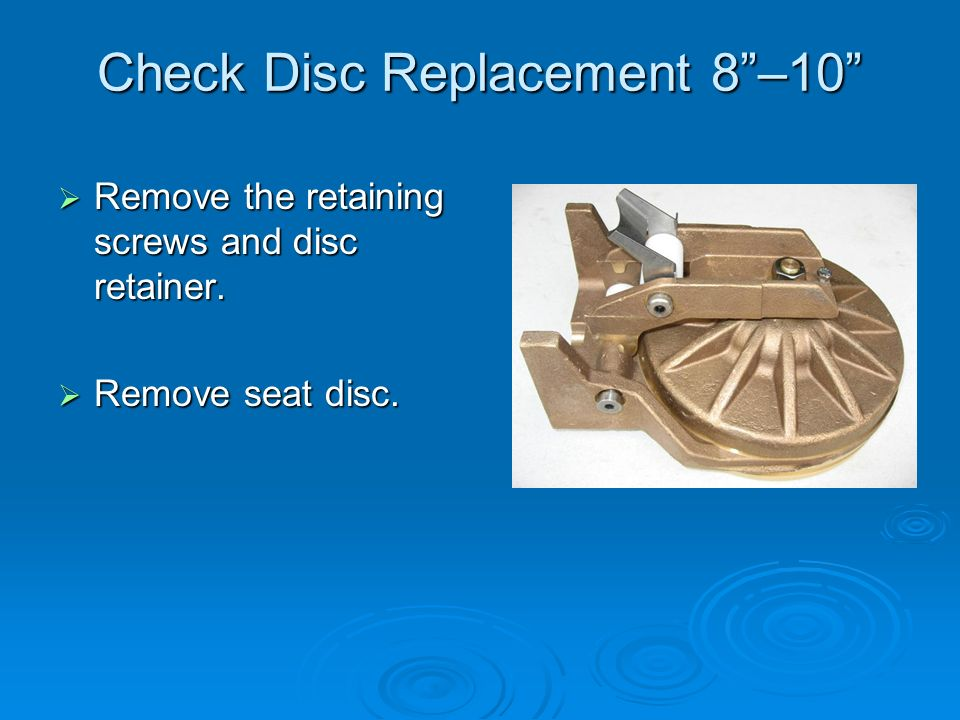 Check Disc Replacement 8 –10  Remove the retaining screws and disc retainer.  Remove seat disc.