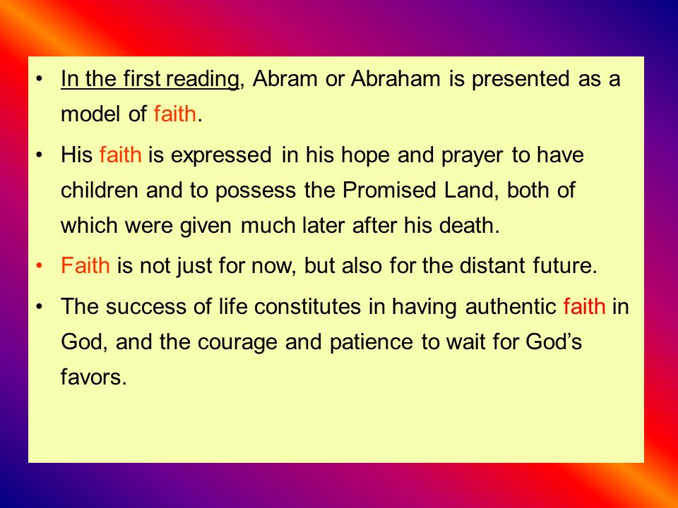 In the first reading, Abram or Abraham is presented as a model of faith.