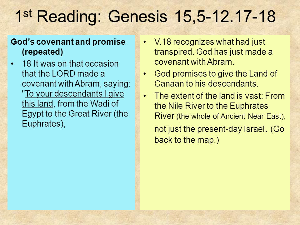 1 st Reading: Genesis 15, God's covenant and promise (repeated) 18 It was on that occasion that the LORD made a covenant with Abram, saying: To your descendants I give this land, from the Wadi of Egypt to the Great River (the Euphrates), V.18 recognizes what had just transpired.