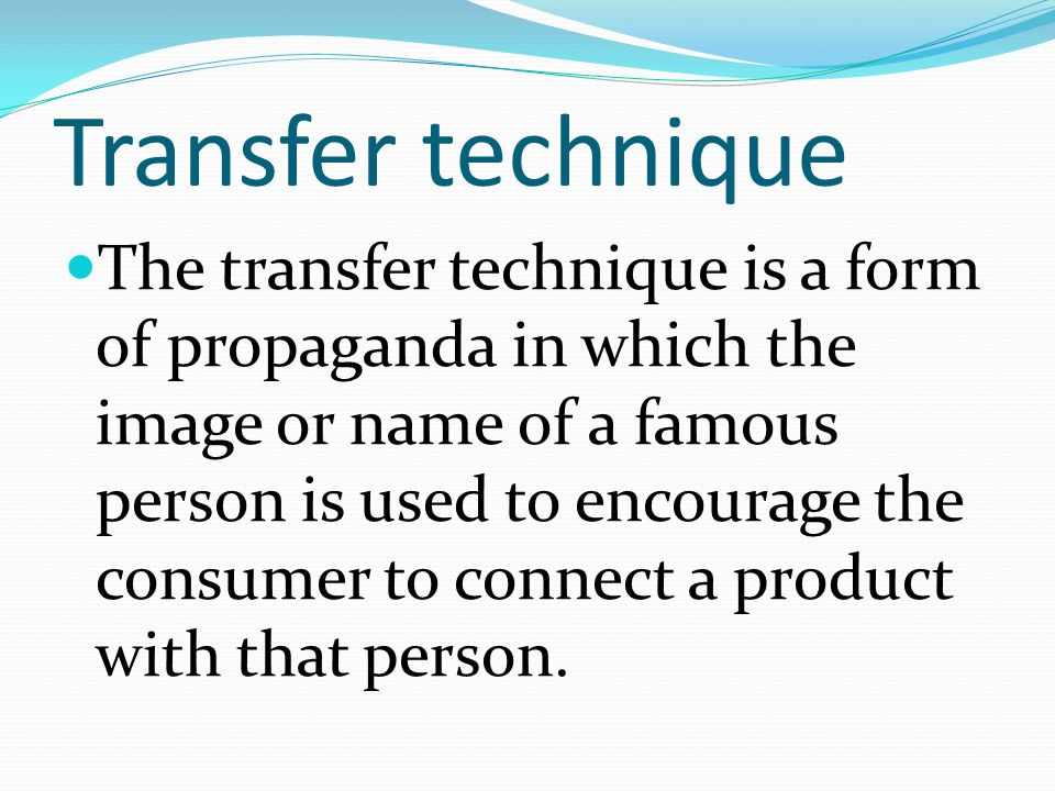 Transfer technique The transfer technique is a form of propaganda in which the image or name of a famous person is used to encourage the consumer to connect a product with that person.