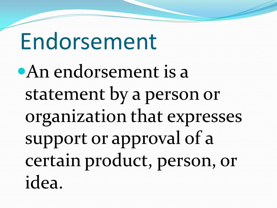 Endorsement An endorsement is a statement by a person or organization that expresses support or approval of a certain product, person, or idea.