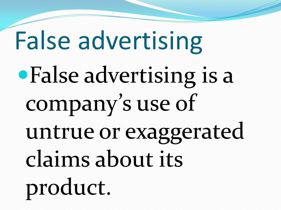 False advertising False advertising is a company's use of untrue or exaggerated claims about its product.