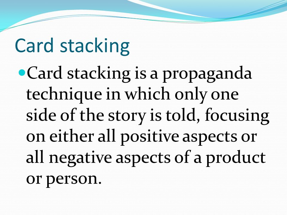 Card stacking Card stacking is a propaganda technique in which only one side of the story is told, focusing on either all positive aspects or all negative aspects of a product or person.