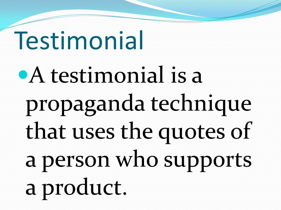 Testimonial A testimonial is a propaganda technique that uses the quotes of a person who supports a product.