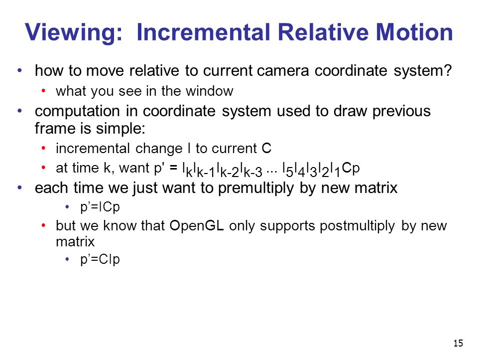 15 Viewing: Incremental Relative Motion how to move relative to current camera coordinate system.