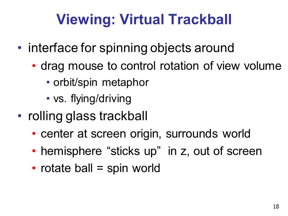 18 Viewing: Virtual Trackball interface for spinning objects around drag mouse to control rotation of view volume orbit/spin metaphor vs.