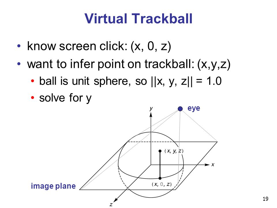19 Virtual Trackball know screen click: (x, 0, z) want to infer point on trackball: (x,y,z) ball is unit sphere, so ||x, y, z|| = 1.0 solve for y eye image plane