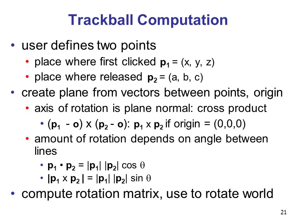 21 Trackball Computation user defines two points place where first clicked p 1 = (x, y, z) place where released p 2 = (a, b, c) create plane from vectors between points, origin axis of rotation is plane normal: cross product ( p 1 - o ) x ( p 2 - o ): p 1 x p 2 if origin = (0,0,0) amount of rotation depends on angle between lines p 1 p 2 = |p 1 | |p 2 | cos  |p 1 x p 2 | = |p 1 | |p 2 | sin  compute rotation matrix, use to rotate world