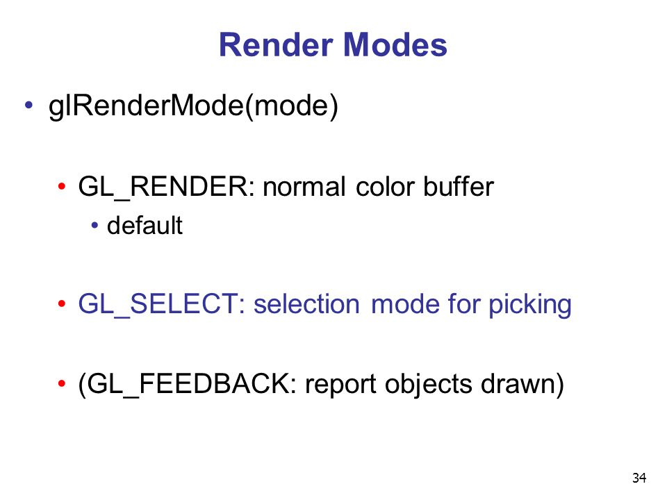 34 Render Modes glRenderMode(mode) GL_RENDER: normal color buffer default GL_SELECT: selection mode for picking (GL_FEEDBACK: report objects drawn)