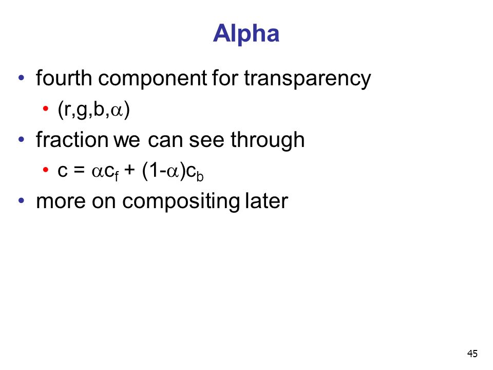 45 Alpha fourth component for transparency (r,g,b,  ) fraction we can see through c =  c f + (1-  )c b more on compositing later