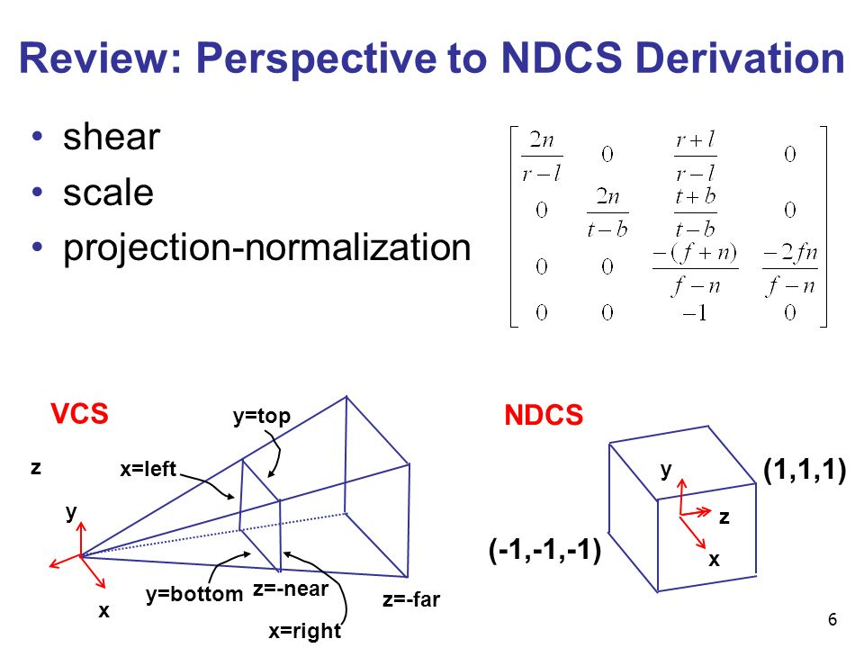 6 x z NDCS y (-1,-1,-1) (1,1,1) x=left x=right y=top y=bottom z=-near z=-far x VCS y z Review: Perspective to NDCS Derivation shear scale projection-normalization