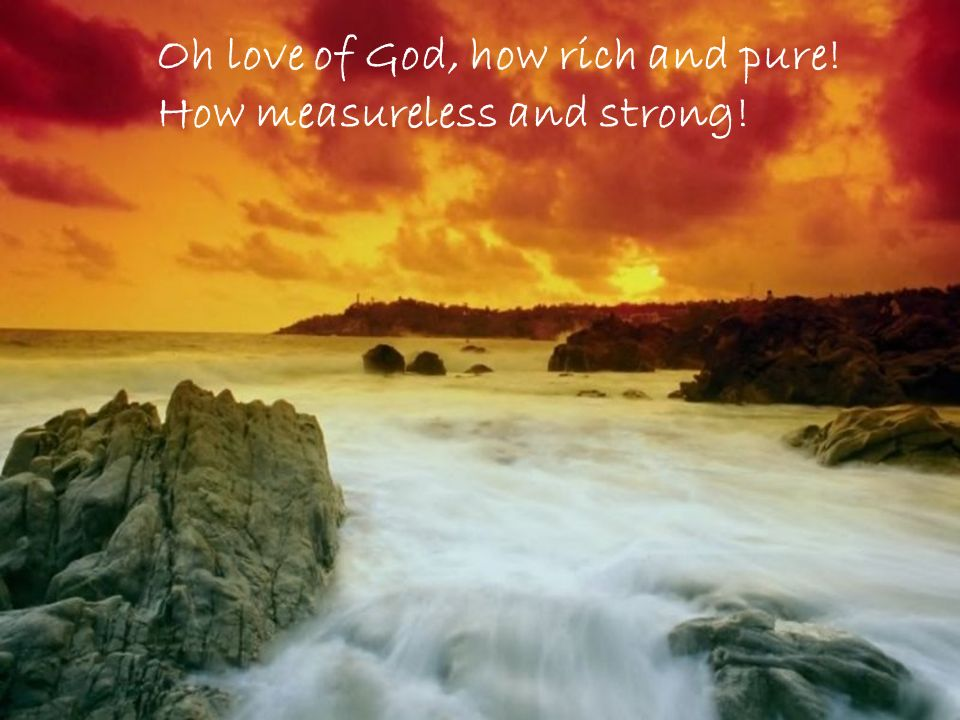 Oh love of God, how rich and pure! How measureless and strong!