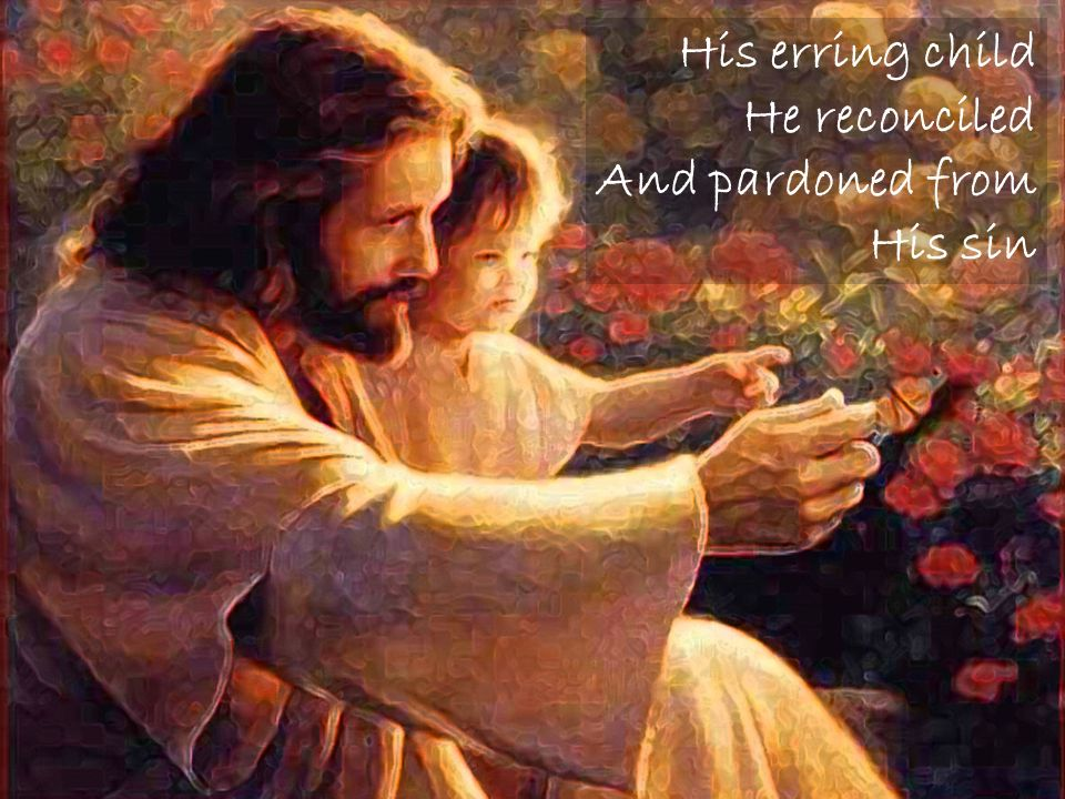 His erring child He reconciled And pardoned from His sin