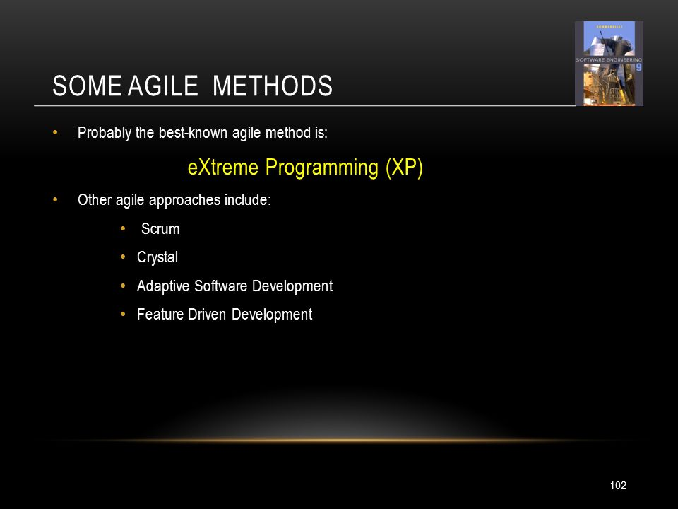 SOME AGILE METHODS 102 Probably the best-known agile method is: eXtreme Programming (XP) Other agile approaches include: Scrum Crystal Adaptive Software Development Feature Driven Development