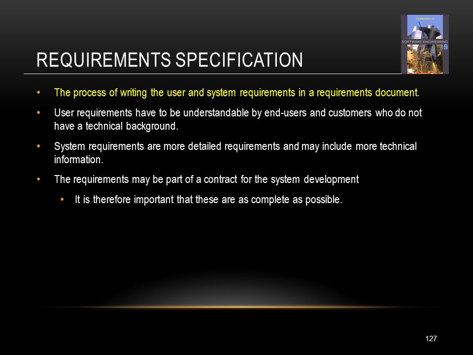 REQUIREMENTS SPECIFICATION 127 The process of writing the user and system requirements in a requirements document.