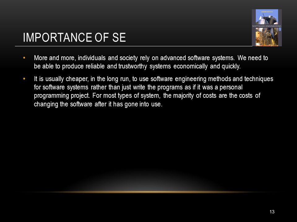 IMPORTANCE OF SE 13 More and more, individuals and society rely on advanced software systems.
