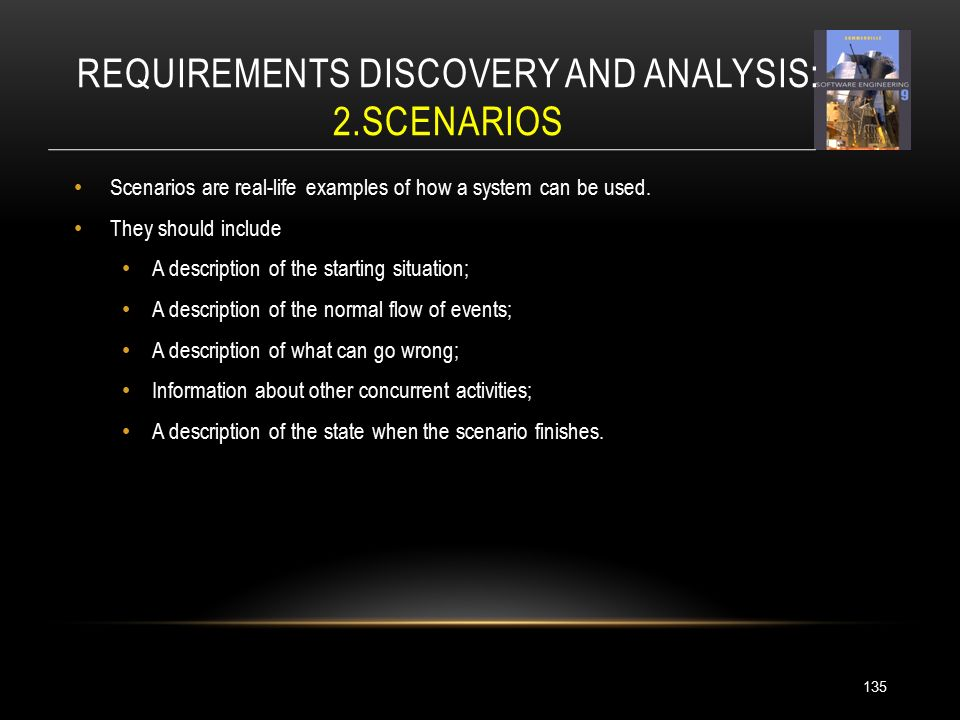 REQUIREMENTS DISCOVERY AND ANALYSIS: 2.SCENARIOS Scenarios are real-life examples of how a system can be used.