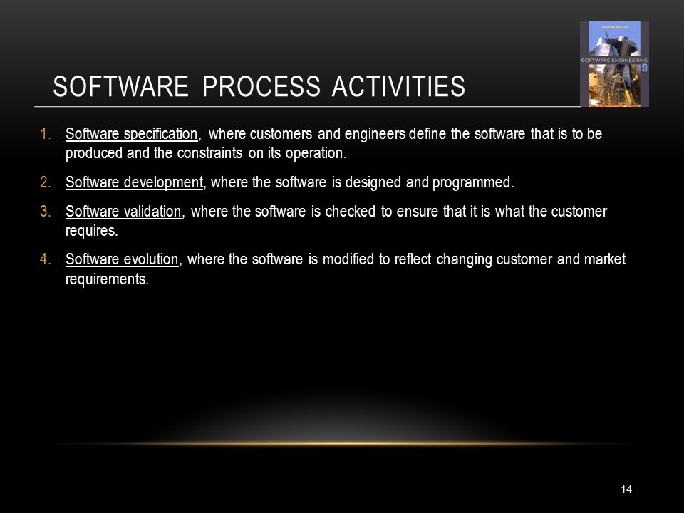 SOFTWARE PROCESS ACTIVITIES 14 1.Software specification, where customers and engineers define the software that is to be produced and the constraints on its operation.