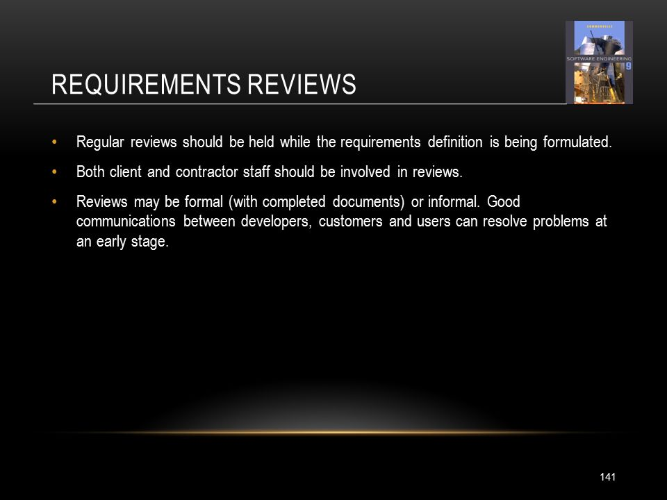REQUIREMENTS REVIEWS 141 Regular reviews should be held while the requirements definition is being formulated.