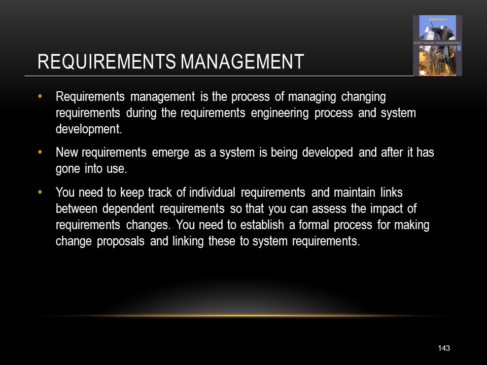 REQUIREMENTS MANAGEMENT 143 Requirements management is the process of managing changing requirements during the requirements engineering process and system development.