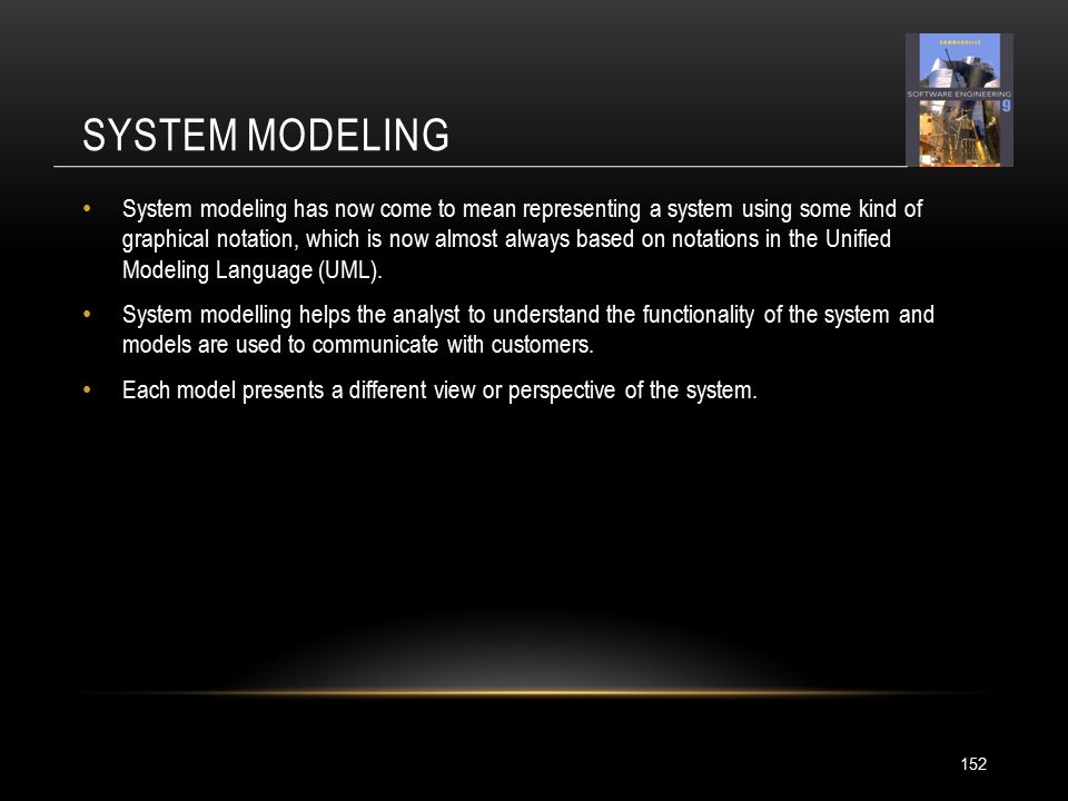 SYSTEM MODELING 152 System modeling has now come to mean representing a system using some kind of graphical notation, which is now almost always based on notations in the Unified Modeling Language (UML).