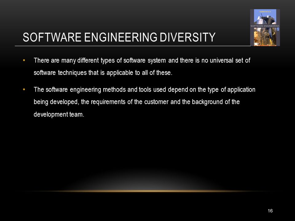 SOFTWARE ENGINEERING DIVERSITY 16 There are many different types of software system and there is no universal set of software techniques that is applicable to all of these.