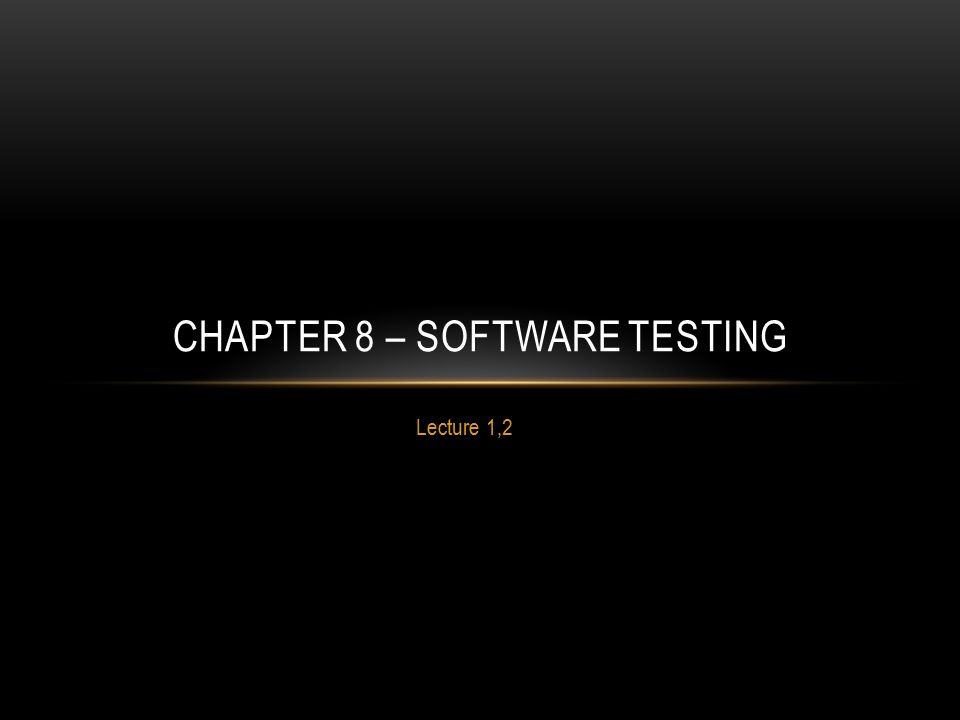 Lecture 1,2 CHAPTER 8 – SOFTWARE TESTING