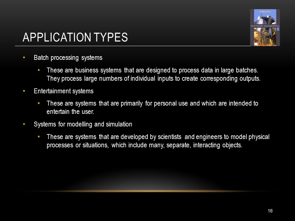 APPLICATION TYPES 18 Batch processing systems These are business systems that are designed to process data in large batches.