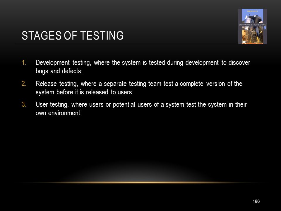 STAGES OF TESTING 186 1.Development testing, where the system is tested during development to discover bugs and defects.