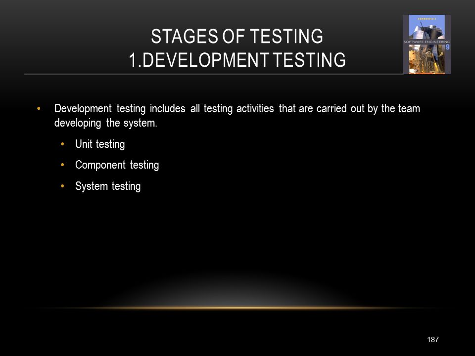 STAGES OF TESTING 1.DEVELOPMENT TESTING 187 Development testing includes all testing activities that are carried out by the team developing the system.