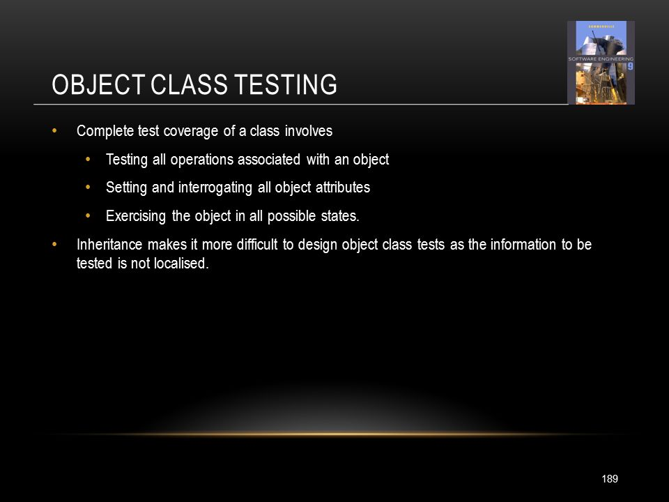 OBJECT CLASS TESTING 189 Complete test coverage of a class involves Testing all operations associated with an object Setting and interrogating all object attributes Exercising the object in all possible states.