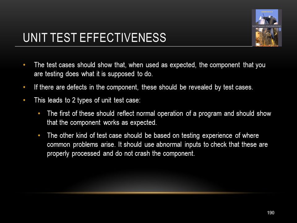 UNIT TEST EFFECTIVENESS 190 The test cases should show that, when used as expected, the component that you are testing does what it is supposed to do.