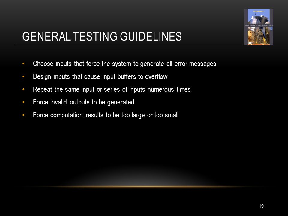 GENERAL TESTING GUIDELINES 191 Choose inputs that force the system to generate all error messages Design inputs that cause input buffers to overflow Repeat the same input or series of inputs numerous times Force invalid outputs to be generated Force computation results to be too large or too small.