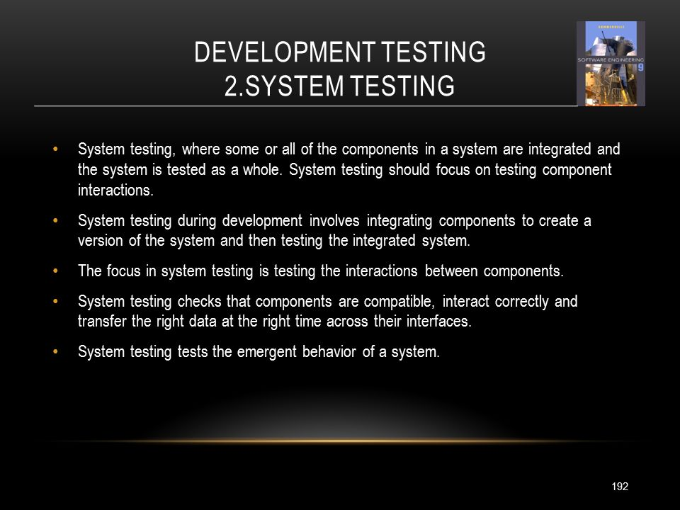 DEVELOPMENT TESTING 2.SYSTEM TESTING 192 System testing, where some or all of the components in a system are integrated and the system is tested as a whole.