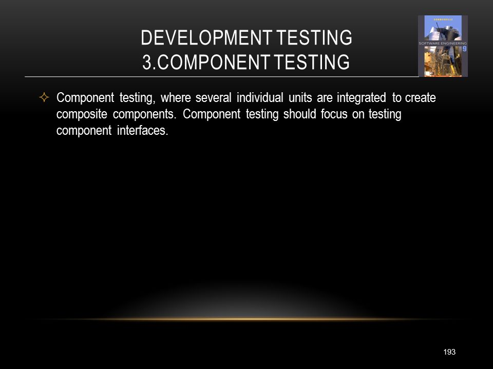 DEVELOPMENT TESTING 3.COMPONENT TESTING 193  Component testing, where several individual units are integrated to create composite components.