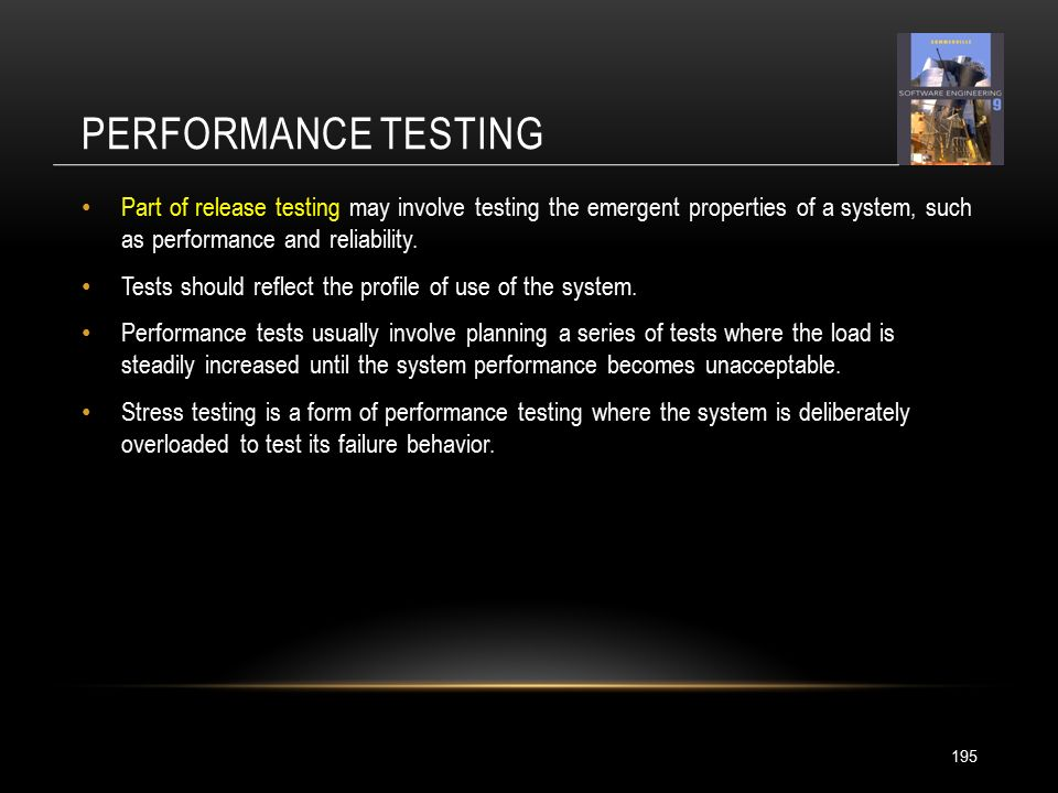PERFORMANCE TESTING 195 Part of release testing may involve testing the emergent properties of a system, such as performance and reliability.