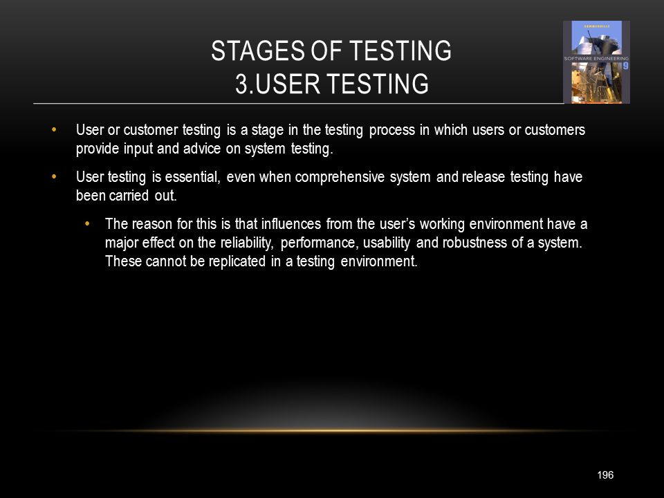 STAGES OF TESTING 3.USER TESTING 196 User or customer testing is a stage in the testing process in which users or customers provide input and advice on system testing.