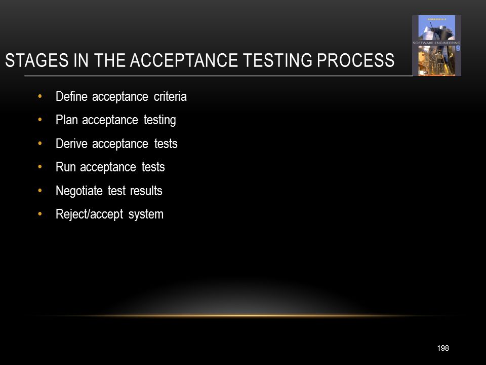 STAGES IN THE ACCEPTANCE TESTING PROCESS 198 Define acceptance criteria Plan acceptance testing Derive acceptance tests Run acceptance tests Negotiate test results Reject/accept system