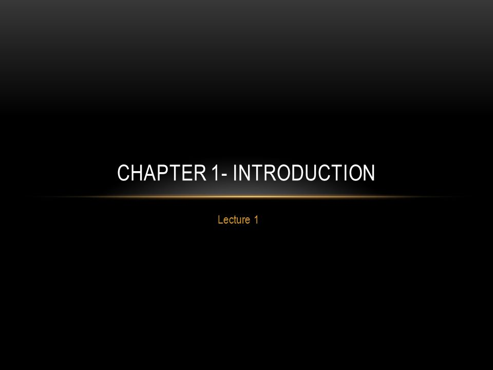 Lecture 1 CHAPTER 1- INTRODUCTION