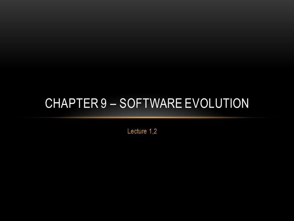Lecture 1,2 CHAPTER 9 – SOFTWARE EVOLUTION