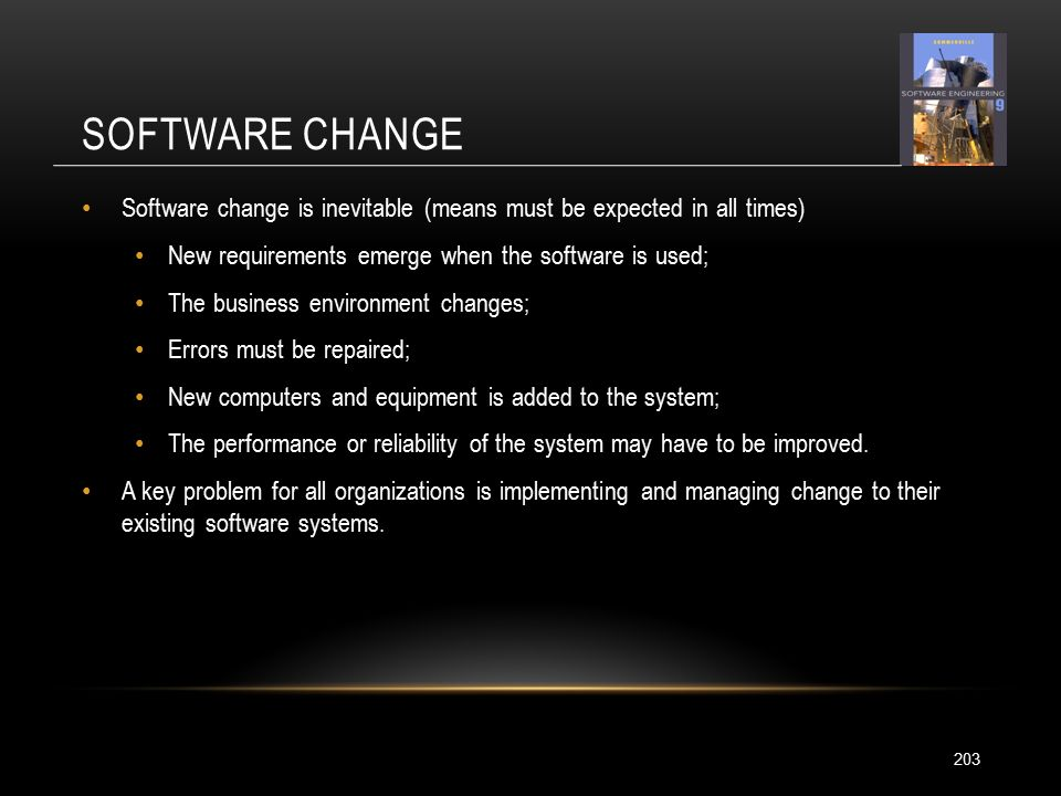 SOFTWARE CHANGE 203 Software change is inevitable (means must be expected in all times) New requirements emerge when the software is used; The business environment changes; Errors must be repaired; New computers and equipment is added to the system; The performance or reliability of the system may have to be improved.