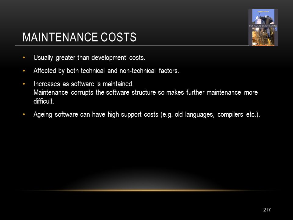 MAINTENANCE COSTS 217 Usually greater than development costs.