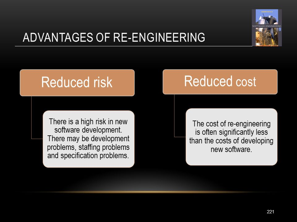 ADVANTAGES OF RE-ENGINEERING 221 Reduced risk There is a high risk in new software development.