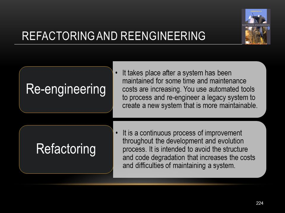 REFACTORING AND REENGINEERING 224 It takes place after a system has been maintained for some time and maintenance costs are increasing.
