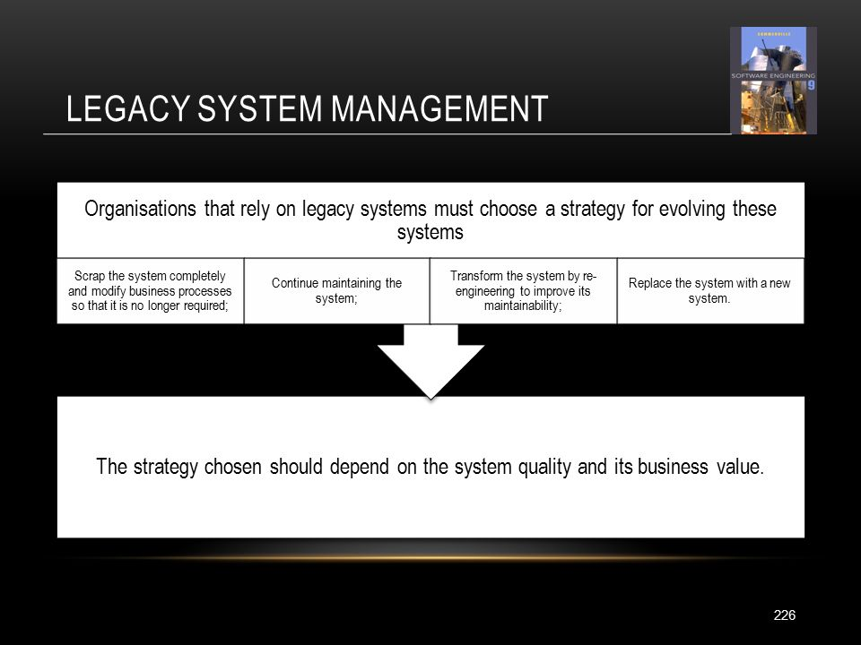 LEGACY SYSTEM MANAGEMENT 226 The strategy chosen should depend on the system quality and its business value.